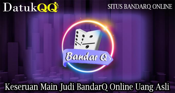 Keseruan Main Judi BandarQ Online Uang Asli